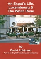 An Expat's Life, Luxembourg & The White Rose - Part of an Englishman Living Abroad Series ebook by David Robinson