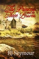 The Princess and the Three Lessons ebook by R. J. Seymour