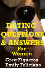Dating Questions And Answers For Women ebook by Greg Figueroa,Emily Feliciano
