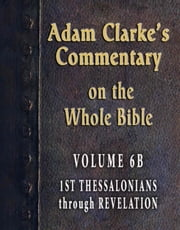 Adam Clarke's Commentary on the Whole Bible-Volume 6B-1st Thessalonians through Revelation ebook by Adam Clarke