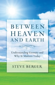 Between Heaven and Earth - Finding Hope, Courage, and Passion Through a Fresh Vision of Heaven ebook by Steve Berger