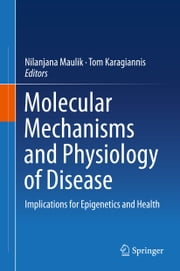 Molecular mechanisms and physiology of disease - Implications for Epigenetics and Health ebook by Nilanjana Maulik,Tom Karagiannis