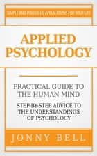 Applied Psychology: Practical Guide to the Human Mind, Step-by-Step Advice to the Understandings of Psychology ebook by Jonny Bell