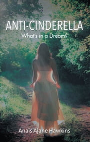 Anti-Cinderella - Whats in a Dream? ebook by Anaїs Ajane Hawkins