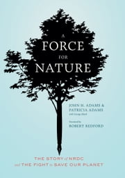 A Force for Nature - The Story of NRDC and Its Fight to Save Our Planet ebook by John H. Adams,Patricia Adams,Branko Mitrovic,George Black,Neil Folberg