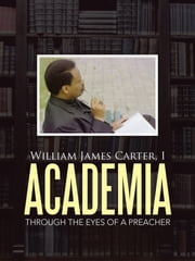 Academia - Through the Eyes of a Preacher ebook by William James Carter I
