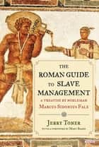 The Roman Guide to Slave Management: A Treatise by Nobleman Marcus Sidonius Falx ebook by Jerry Toner, Mary Beard