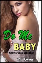 Do Me Baby: Kinky Erotica Collection ebook by Illicit Romance