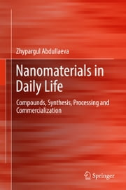 Nanomaterials in Daily Life - Compounds, Synthesis, Processing and Commercialization ebook by Zhypargul Abdullaeva