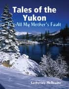 Tales of the Yukon: It's All My Mothers Fault ebook by Catherine McIlvaine