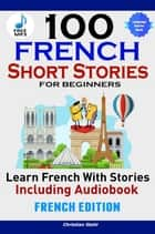 100 French Short Stories for Beginners Learn French with Stories Including Audiobook - (French Edition Foreign Language Book 1) ebook by Christian Stahl