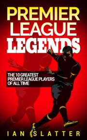 Premier League Legends: The 10 greatest Premier League players of all time ebook by Ian Slatter