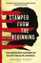 Stamped from the Beginning - The Definitive History of Racist Ideas in America ebook by Dr Ibram X. Kendi