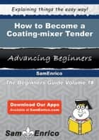 How to Become a Coating-mixer Tender ebook by Takisha Velez
