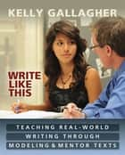 Write Like This - Teaching Real-World Writing Through Modeling and Mentor Texts ebook by Kelly Gallagher