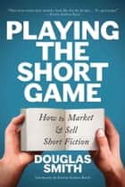 Playing the Short Game - How to Market & Sell Short Fiction ebook by Douglas Smith