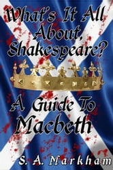 What's It All About, Shakespeare? A Guide to Macbeth ebook by S. A. Markham