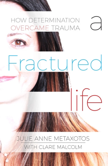 A Fractured Life - How Determination Overcame Trauma ebook by Clare Malcolm,Julie Anne Metaxotos