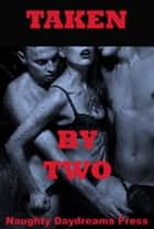 Taken By Two (Five Double Team Erotica Stories) ebook by Naughty Daydreams Press