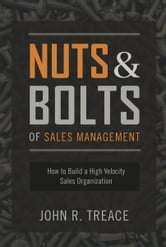 Nuts and Bolts of Sales Management: How to Build a High-Velocity Sales Organization ebook by John R. Treace