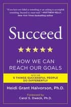 Succeed - How We Can Reach Our Goals ebook by Heidi Grant Halvorson, Ph.D., Carol S. Dweck