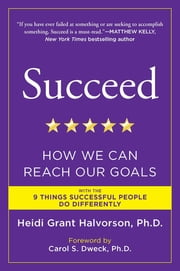 Succeed - How We Can Reach Our Goals ebook by Carol S. Dweck,Heidi Grant Halvorson