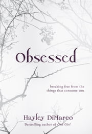 Obsessed - Breaking Free from the Things That Consume You ebook by Hayley DiMarco