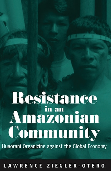 Resistance in an Amazonian Community - Huaorani Organizing against the Global Economy ebook by Lawrence Ziegler-Otero