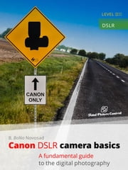 Canon DSLR Camera Basics - A Fundamental Guide to the Digital Photography ebook by B. BoNo Novosad