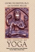 The Essence of Yoga - Essays on the Development of Yogic Philosophy from the Vedas to Modern Times ebook by Georg Feuerstein, Ph.D., Jeanine Miller