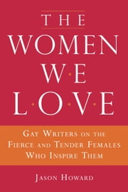 The Women We Love - Gay Writers on the Fierce and Tender Females Who Inspire Them ebook by jason Howard