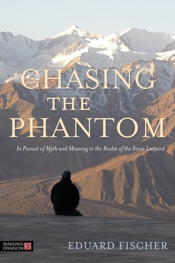 Chasing the Phantom - In Pursuit of Myth and Meaning in the Realm of the Snow Leopard ebook by Eduard Fischer