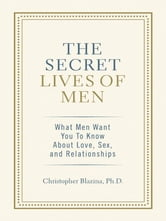 The Secret Lives of Men - What Men Want You to Know About Love, Sex, and Relationships ebook by Christopher Ph.D.