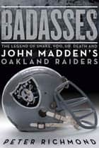 Badasses - The Legend of Snake, Foo, Dr. Death, and John Madden's Oakland Raiders ebook by Peter Richmond