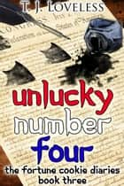 Unlucky Number Four - The Fortune Cookie Diaries, #3 ebook by T.J. Loveless