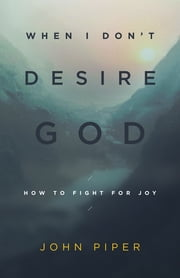 When I Don't Desire God - How to Fight For Joy ebook by John Piper