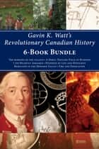 Gavin K. Watt's Revolutionary Canadian History 6-Book Bundle - Fire and Desolation / Poisoned by Lies and Hypocrisy / and 4 more ebook by Gavin K. Watt