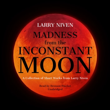 Madness from the Inconstant Moon - A Collection of Short Works from Larry Niven audiobook by Larry Niven
