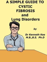 A Simple Guide to Cystic Fibrosis and Lung Disorders eBook by Kenneth Kee