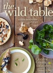 The Wild Table - Seasonal Foraged Food and Recipes ebook by Connie Green,Sarah Scott