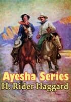 AYESHA SERIES ( She, Ayesha, She and Allan ) - (Adventure Tale) ebook by H. Rider Haggard