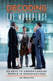 Decoding the Workplace: 50 Keys to Understanding People in Organizations - 50 Keys to Understanding People in Organizations ebook by John Ballard Ph.D.
