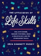 The Little Book of Life Skills - Deal with Dinner, Manage Your Email, Make a Graceful Exit, and 152 Other Expert Tricks ebook by Erin Zammett Ruddy