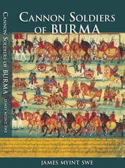 Cannon Soldiers of Burma - A Part of Burmese History Largely Unknown to Its Modern Peoples & the World ebook by James Myint Swe