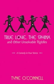 True Love, the Sphinx, and Other Unsolvable Riddles - A Comedy in Four Voices ebook by Tyne O'Connell