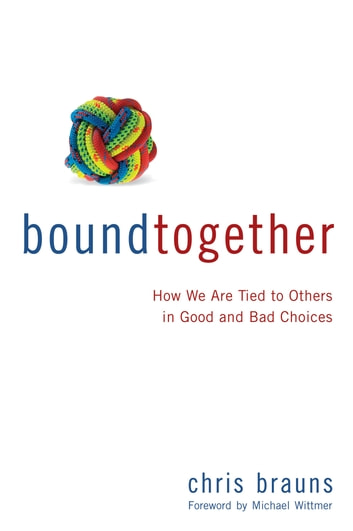 Bound Together - How We are Tied to Others in Good and Bad Choices ebook by Chris Brauns