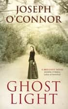 Ghost Light ebook by Joseph O'Connor