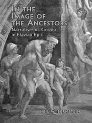 In the Image of the Ancestors - Narratives of Kinship in Flavian Epic ebook by Neil Bernstein