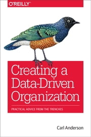 Creating a Data-Driven Organization - Practical Advice from the Trenches ebook by Carl Anderson