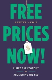 Free Prices Now! - Fixing the Economy by Abolishing the Fed ebook by Hunter Lewis